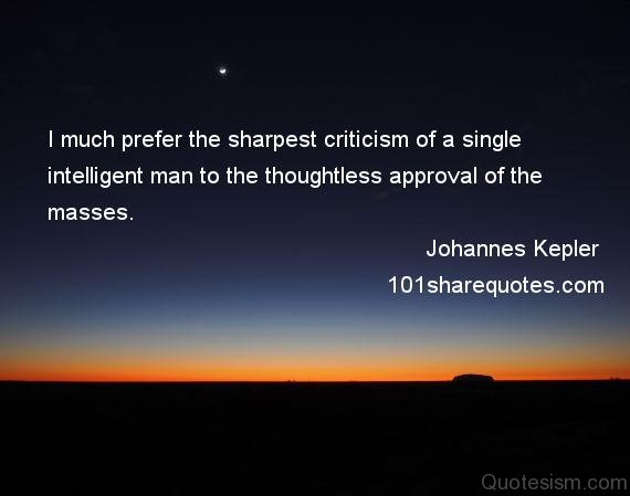 I much prefer the sharpest criticism of a single intelligent man to the thoughtless approval of the masses.- Johannes Kepler
