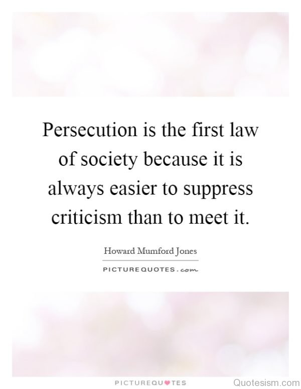 Persecution is the first law of society because it is always easier to suppress criticism than to meet it.- Howard Mumford Jones