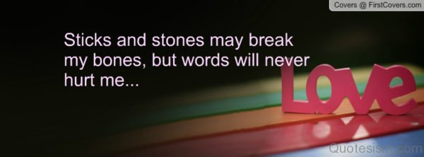Sticks and stones may break my bones, but names can never hurt me. - unknown