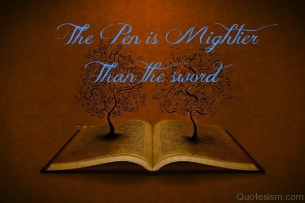 The pen is mightier than the sword.- unknown