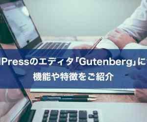 WordPressのエディタ「Gutenberg」について機能や特徴をご紹介