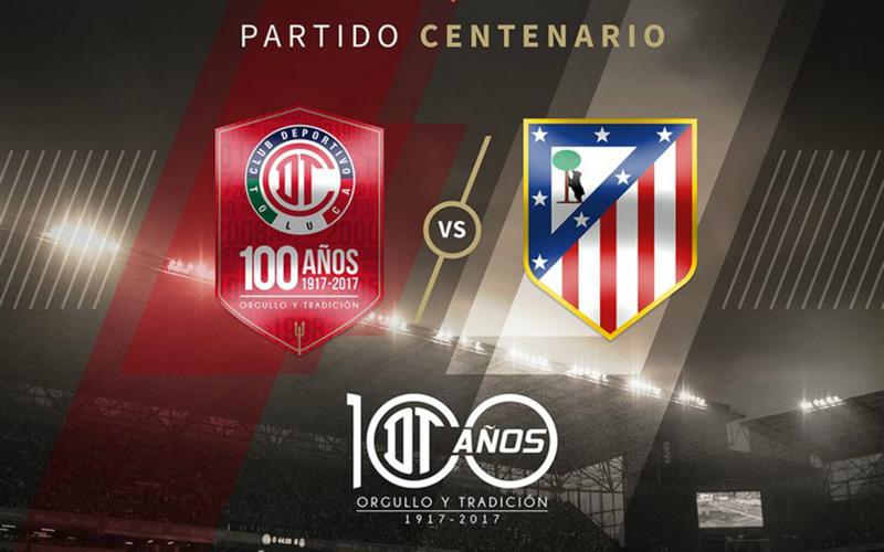 Horario Toluca vs Atlético de Madrid y en qué canal verlo; Partido Centenario - horario-toluca-vs-atletico-de-madrid-2017