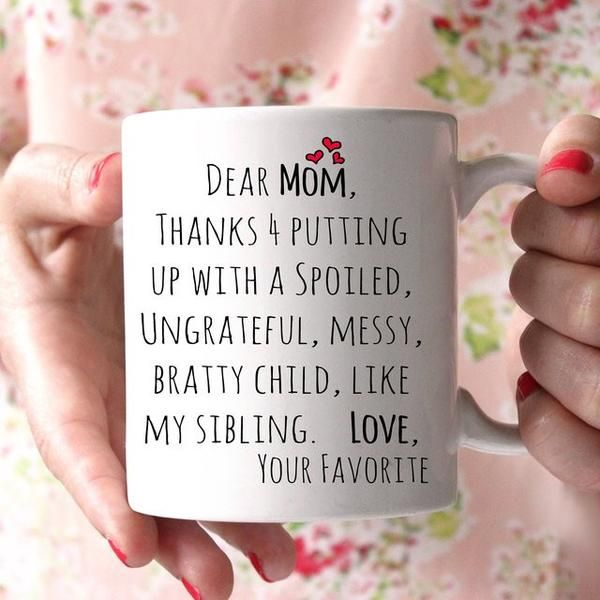 Dear Mom, thanks for putting up with a spoiled, ungrateful, messy, bratty child, l
