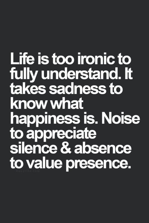 Life is too ironic to fully understand. It takes sadness to know what happiness is. Noise to appreciate silence & absence to value