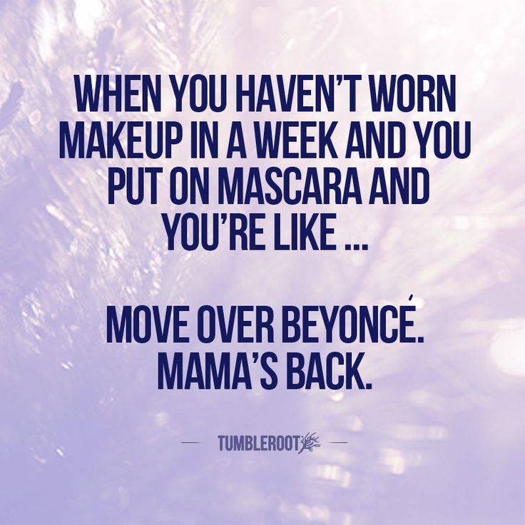When you havent worn makeup in a week and you put mascara on and youre like … move over Beyonce. Mamas back.