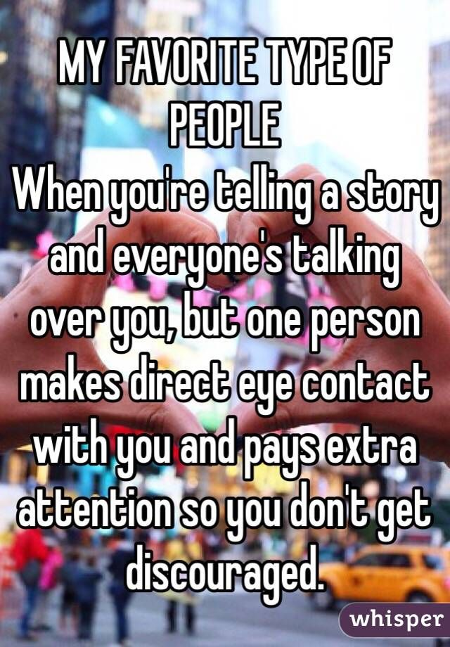 """MY FAVORITE TYPE OF PEOPLE: When youre telling a story and everyones talking over you, but one person makes direct eye contact"