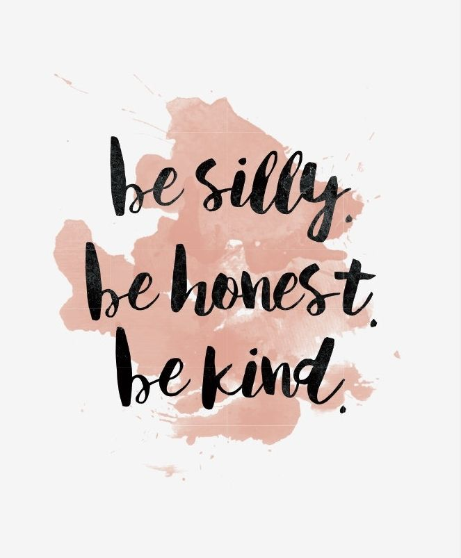 Be silly.  Be honest.  Be kind.