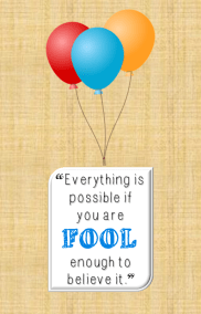 Everything is possible if you are fool enough to believe it.