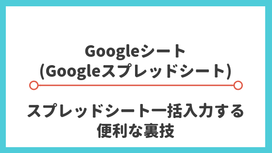 【Googleシートの使い方】スプレッドシート一括入力する便利な裏技