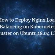 How to Deploy Nginx Load Balancing on Kubernetes Cluster on Ubuntu 18.04 LTS