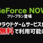 クラウドゲームサービス「GeForce NOW」に無料のフリープランが登場