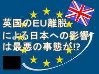 【衝撃】英国のEU離脱による日本への影響は最悪の事態が!?
