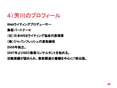 4)芳川のプロフィール Webライティングプロデューサー 集客パートナー® (社)日本WEBライティング協会代表理事 (株)ジャパンフレッシュ代表取締役 2005年独立。 2007年よりSEO集客コンサルタントを始める。 活動実績が認められ、集客関連の書籍を中心に7冊出版。