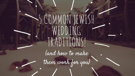 5 Common Jewish Wedding Traditions (and how to make them work for you!)
