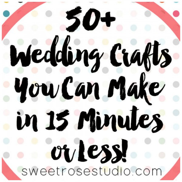 Over 50 Ideas for Wedding Crafts You Can Make in Under 15 Minutes