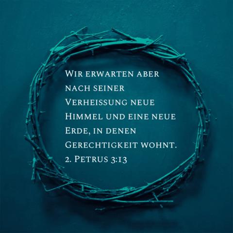 Wir erwarten aber nach seiner Verheißung neue Himmel und eine neue Erde, in denen Gerechtigkeit wohnt.