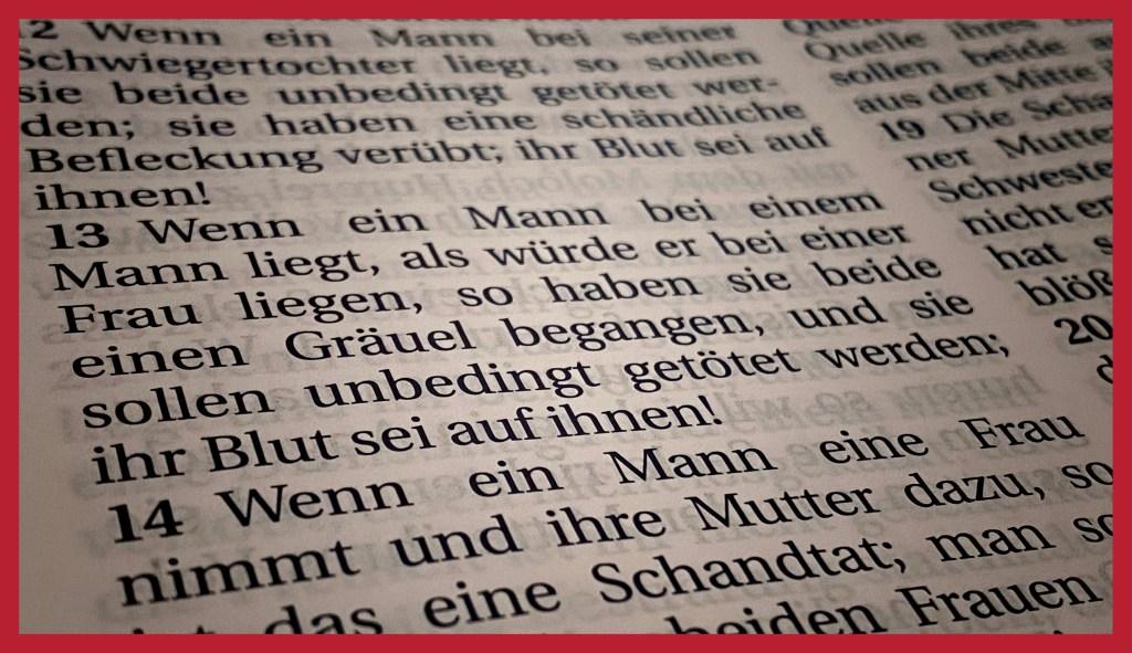 Homosexualität in der Bibel: Wenn ein Mann bei einem Mann liegt, als würde er bei einer Frau liegen, so haben sie beide einen Gräuel begangen, und sie sollen unbedingt getötet werden; ihr Blut sei auf ihnen! (3. Mose 20,13)