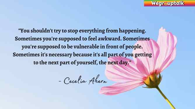 """You shouldn't try to stop everything from happening. Sometimes you're supposed to feel awkward. Sometimes you're supposed to be vulnerable in front of people. Sometimes it's necessary because it's all part of you getting to the next part of yourself, the next day."" - Cecelia Ahern, The Book of Tomorrow"