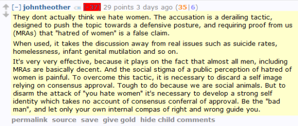 "johntheother [-37] 29 points 3 days ago (36|7)  They dont actually think we hate women. The accusation is a derailing tactic, designed to push the topic towards a defensive posture, and requiring proof from us (MRAs) that ""hatred of women"" is a false claim.  When used, it takes the discussion away from real issues such as suicide rates, homelessness, infant genital mutilation and so on.  It's very very effective, because it plays on the fact that almost all men, including MRAs are basically decent. And the social stigma of a public perception of hatred of women is painful. To overcome this tactic, it is necessary to discard a self image relying on consensus approval. Tough to do because we are social animals. But to disarm the attack of ""you hate women"" it's necessary to develop a strong self identity which takes no account of consensus conferral of approval. Be the ""bad man"", and let only your own internal compas of right and wrong guide you."