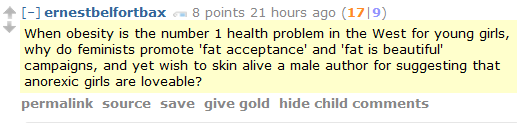 ernestbelfortbax 8 points 21 hours ago (17|9)  When obesity is the number 1 health problem in the West for young girls, why do feminists promote 'fat acceptance' and 'fat is beautiful' campaigns, and yet wish to skin alive a male author for suggesting that anorexic girls are loveable?