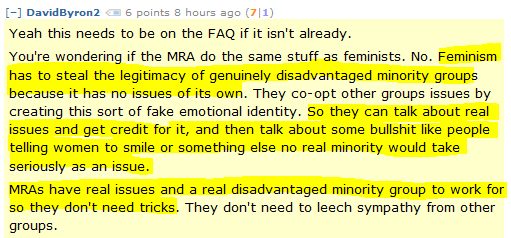 DavidByron2 6 points 8 hours ago (7 1)  Yeah this needs to be on the FAQ if it isn't already.  You're wondering if the MRA do the same stuff as feminists. No. Feminism has to steal the legitimacy of genuinely disadvantaged minority groups because it has no issues of its own. They co-opt other groups issues by creating this sort of fake emotional identity. So they can talk about real issues and get credit for it, and then talk about some bullshit like people telling women to smile or something else no real minority would take seriously as an issue.  MRAs have real issues and a real disadvantaged minority group to work for so they don't need tricks. They don't need to leech sympathy from other groups.