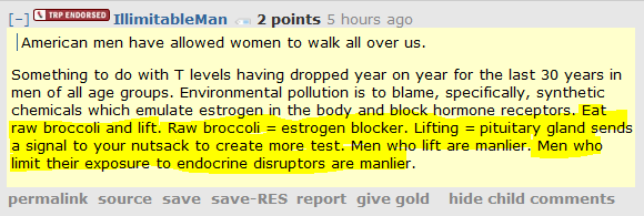 IllimitableMan 2 points 5 hours ago       American men have allowed women to walk all over us.  Something to do with T levels having dropped year on year for the last 30 years in men of all age groups. Environmental pollution is to blame, specifically, synthetic chemicals which emulate estrogen in the body and block hormone receptors. Eat raw broccoli and lift. Raw broccoli = estrogen blocker. Lifting = pituitary gland sends a signal to your nutsack to create more test. Men who lift are manlier. Men who limit their exposure to endocrine disruptors are manlier.