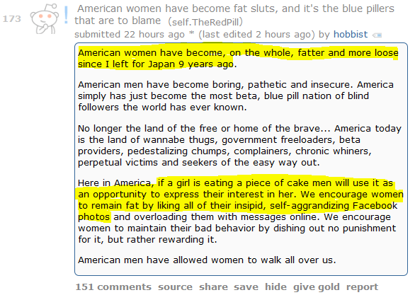 American women have become fat sluts, and it's the blue pillers that are to blame (self.TheRedPill)  submitted 22 hours ago * by hobbist  American women have become, on the whole, fatter and more loose since I left for Japan 9 years ago.  American men have become boring, pathetic and insecure. America simply has just become the most beta, blue pill nation of blind followers the world has ever known.  No longer the land of the free or home of the brave... America today is the land of wannabe thugs, government freeloaders, beta providers, pedestalizing chumps, complainers, chronic whiners, perpetual victims and seekers of the easy way out.  Here in America, if a girl is eating a piece of cake men will use it as an opportunity to express their interest in her. We encourage women to remain fat by liking all of their insipid, self-aggrandizing Facebook photos and overloading them with messages online. We encourage women to maintain their bad behavior by dishing out no punishment for it, but rather rewarding it.  American men have allowed women to walk all over us.      151 comments