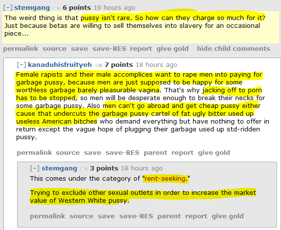"stemgang 6 points 19 hours ago   The weird thing is that pussy isn't rare. So how can they charge so much for it? Just because betas are willing to sell themselves into slavery for an occasional piece...      permalink     save     report     give gold  [–]kanaduhisfruityeh 7 points 18 hours ago   Female rapists and their male accomplices want to rape men into paying for garbage pussy, because men are just supposed to be happy for some worthless garbage barely pleasurable vagina. That's why jacking off to porn has to be stopped, so men will be desperate enough to break their necks for some garbage pussy. Also men can't go abroad and get cheap pussy either cause that undercuts the garbage pussy cartel of fat ugly bitter used up useless American bitches who demand everything but have nothing to offer in return except the vague hope of plugging their garbage used up std-ridden pussy.      permalink     save     parent     report     give gold  [–]stemgang 3 points 18 hours ago   This comes under the category of ""rent-seeking.""  Trying to exclude other sexual outlets in order to increase the market value of Western White pussy."