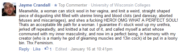 Jayme Crandall · Top Commenter · University of Wisconsin Colleges Meanwhile, a woman can stick wool in her vagina, and knit a weird, straight shaped piece of disgusting shit filled with uterine lining and blood clots (and daresay, aborted fetuses and miscarriages), and shes a fucking HERO! OMG WHAT A PERFECT SOUL! Thats an acceptable life path for a woman. I guarantee if i stuck wool up my urethra, jerked off repeatedly, and knitted a hat out of it, and called myself a artist whose communed with my inner masculinity, and now im a perfect being, in harmony with my creator (who is a manly he god of gleaming muscles and 13in cock) id be put in a loony bin. Thx Feminism.