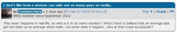 I don't like how a woman can take out so many guys so easily.. image for user Comment-Here by Comment-Here » 2 days ago (Fri Feb 27 2015 07:42:13) Flag ▼ | Reply | IMDb member since September 2012 This never happens in real life, so why is it in so many movies? I find it hard to believe that an average size girl can beat up an average sized male.. ive never seen it happen.. why is that trope so popular?