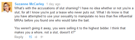 """Suzanne McCarley 1 day ago   What's with the accusations of slut shaming? I have no idea whether or not you're a slut; for all I know you're just a tease who never puts out. What I do know is that you have attempted to use your sexuality to manipulate no less than five influential MRAs before you found one who would take the bait.   You weren't giving it away, you were selling it to the highest bidder. I think that makes you a whore, not a slut, doesn't it?"""" Reply  ·  15"""