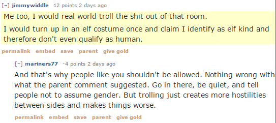 jimmywiddle 13 points 2 days ago  Me too, I would real world troll the shit out of that room. I would turn up in an elf costume once and claim I identify as elf kind and therefore don't even qualify as human. permalinksaveparentgive gold [–]mariners77 -3 points 1 day ago  And that's why people like you shouldn't be allowed. Nothing wrong with what the parent comment suggested. Go in there, be quiet, and tell people not to assume gender. But trolling just creates more hostilities between sides and makes things worse.