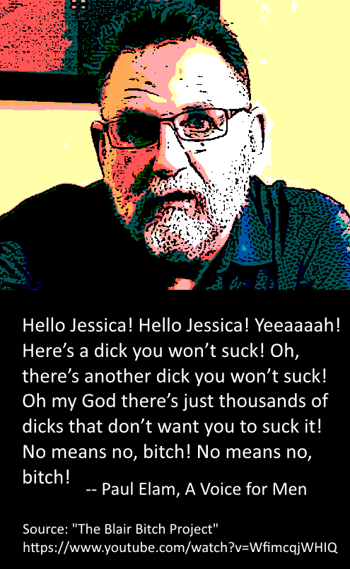 Hello Jessica! Hello Jessica! Yeeaaaah! Here's a dick you won't suck! Oh, there's another dick you won't suck! Oh my God there's just thousands of dicks that don't want you to suck it! [sic] … No means no, bitch! No means no, bitch! --Paul Elam, A Voice for Men