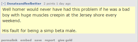 Donateandfeelbetter 2 points 1 day ago Well homer would never have had this problem if he was a bad boy with huge muscles creepin at the Jersey shore every weekend. His fault for being a simp beta male.
