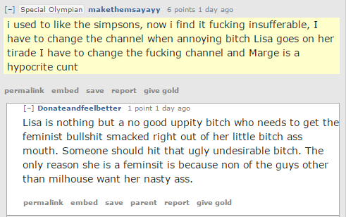 makethemsayayy 6 points 1 day ago i used to like the simpsons, now i find it fucking insufferable, I have to change the channel when annoying bitch Lisa goes on her tirade I have to change the fucking channel and Marge is a hypocrite cunt permalinkembedsavereportgive gold [–]Donateandfeelbetter 1 point 1 day ago Lisa is nothing but a no good uppity bitch who needs to get the feminist bullshit smacked right out of her little bitch ass mouth. Someone should hit that ugly undesirable bitch. The only reason she is a feminsit is because non of the guys other than milhouse want her nasty ass.
