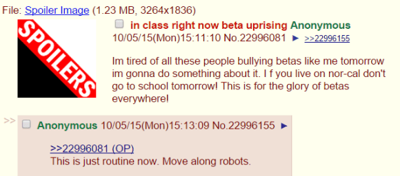 in class right now beta uprising Anonymous 10/05/15(Mon)15:11:10 No.22996081▶>>22996155 Im tired of all these people bullying betas like me tomorrow im gonna do something about it. I f you live on nor-cal don't go to school tomorrow! This is for the glory of betas everywhere! >> Anonymous 10/05/15(Mon)15:13:09 No.22996155▶ >>22996081 (OP) This is just routine now. Move along robots.