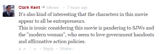 """Clark Kent lolknee . • 7 hours ago It's also kind of interesting that the characters in this movie appear to all be entrepreneurs. This is ironic considering this movie is pandering to SJWs and the """"modern woman"""", who seem to love government handouts and affirmative action policies."""