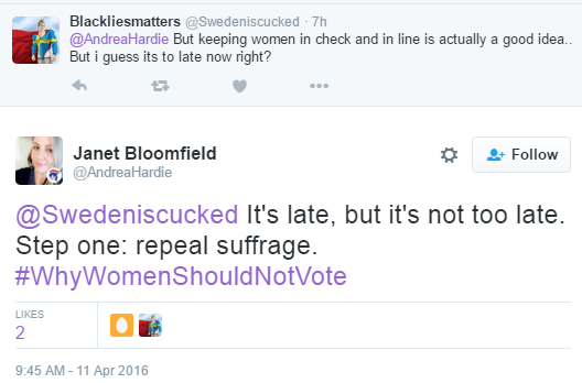Blackliesmatters ‏@Swedeniscucked 7h7 hours ago @AndreaHardie But keeping women in check and in line is actually a good idea.. But i guess its to late now right? 0 retweets 0 likes Reply Retweet Like More User Actions Follow Janet Bloomfield ‏@AndreaHardie @Swedeniscucked It's late, but it's not too late. Step one: repeal suffrage. #WhyWomenShouldNotVote