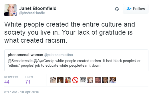 Janet Bloomfield ‏@AndreaHardie Janet Bloomfield Retweeted phenomenal woman White people created the entire culture and society you live in. Your lack of gratitude is what created racism.