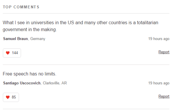 TOP COMMENTS What I see in universities in the US and many other countries is a totalitarian government in the making. Samuel Braun, Germany19 hours ago 144 Report Free speech has no limits. Santiago Uscocovich, Clarksville, AR