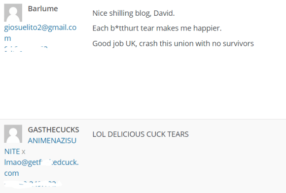 "Nice shilling blog, David. Each b*tthurt tear makes me happier. Good job UK, crash this union with no survivors Spam | Restore | Delete Permanently #Brexit disaster: A great night for Anime Nazis, Trump fans, and dudes who say ""cuck"" a lot View Post 71 71 comments 2016/06/24 at 2:43 am Select comment GASTHECUCKS ANIMENAZISUNITEx lmao@getfuckedcuck.com 67.190.249.192 LOL DELICIOUS CUCK TEARS"