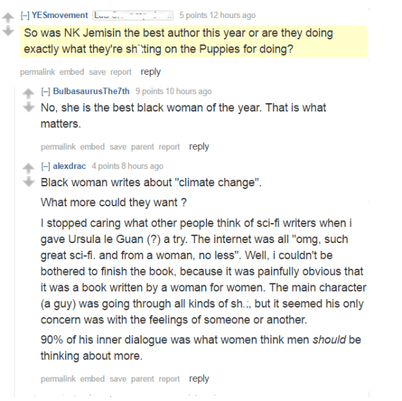 """YESmovementLaci Green raped me. 5 points 12 hours ago  So was NK Jemisin the best author this year or are they doing exactly what they're shitting on the Puppies for doing? permalinkembedsavereportreply [–]BulbasaurusThe7th 9 points 10 hours ago  No, she is the best black woman of the year. That is what matters. permalinkembedsaveparentreportreply [–]alexdrac 4 points 8 hours ago  Black woman writes about """"climate change"""". What more could they want ? I stopped caring what other people think of sci-fi writers when i gave Ursula le Guan (?) a try. The internet was all """"omg, such great sci-fi. and from a woman, no less"""". Well, i couldn't be bothered to finish the book, because it was painfully obvious that it was a book written by a woman for women. The main character (a guy) was going through all kinds of shit, but it seemed his only concern was with the feelings of someone or another. 90% of his inner dialogue was what women think men should be thinking about more."""
