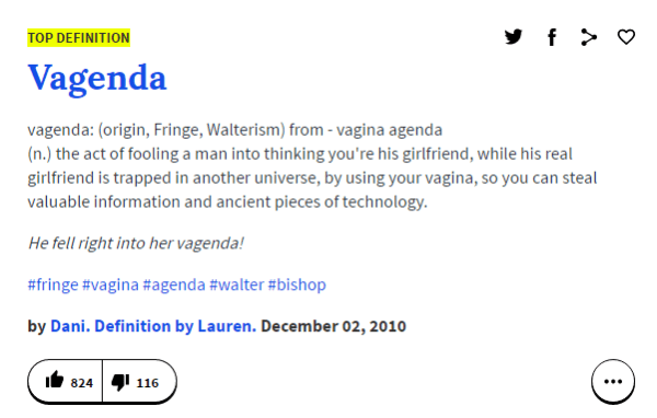 TOP DEFINITION Vagenda vagenda: (origin, Fringe, Walterism) from - vagina agenda (n.) the act of fooling a man into thinking you're his girlfriend, while his real girlfriend is trapped in another universe, by using your vagina, so you can steal valuable information and ancient pieces of technology. He fell right into her vagenda! #fringe #vagina #agenda #walter #bishop by Dani. Definition by Lauren. December 02, 2010
