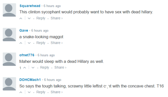 Squarehead • 6 hours ago This clinton sycophant would probably want to have sex with dead hillary. • Reply•Share › Avatar Gave • 6 hours ago a snake-looking maggot • Reply•Share › Avatar ofnet776 • 6 hours ago Maher would sleep with a dead Hillary as well. 1 • Reply•Share › Avatar DOHCMach1 • 6 hours ago So says the tough talking, scrawny little leftist cųnt with the concave chest. T16