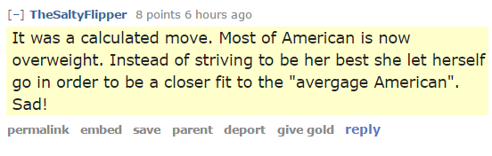 """TheSaltyFlipper 8 points 6 hours ago It was a calculated move. Most of American is now overweight. Instead of striving to be her best she let herself go in order to be a closer fit to the """"avergage American"""". Sad!"""
