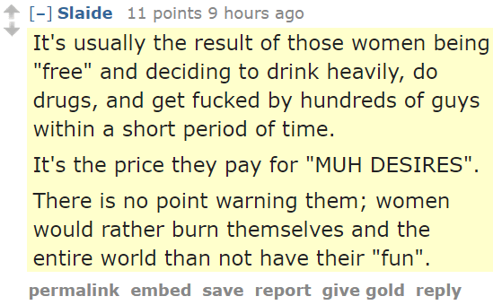 "Slaide 11 points 9 hours ago It's usually the result of those women being ""free"" and deciding to drink heavily, do drugs, and get fucked by hundreds of guys within a short period of time. It's the price they pay for ""MUH DESIRES"". There is no point warning them; women would rather burn themselves and the entire world than not have their ""fun""."