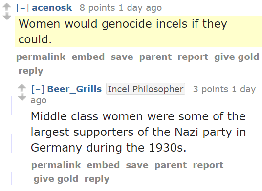 acenosk 8 points 1 day ago  Women would genocide incels if they could. permalinkembedsaveparentreportgive goldreply [–]Beer_GrillsIncel Philosopher 3 points 1 day ago  Middle class women were some of the largest supporters of the Nazi party in Germany during the 1930s.