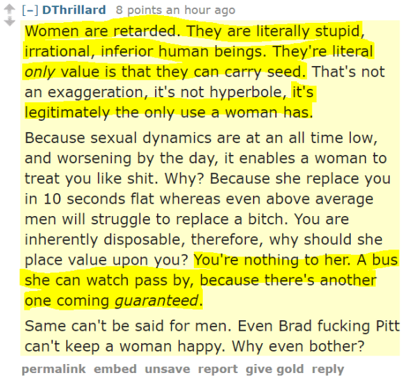 DThrillard 8 points an hour ago Women are retarded. They are literally stupid, irrational, inferior human beings. They're literal only value is that they can carry seed. That's not an exaggeration, it's not hyperbole, it's legitimately the only use a woman has. Because sexual dynamics are at an all time low, and worsening by the day, it enables a woman to treat you like shit. Why? Because she replace you in 10 seconds flat whereas even above average men will struggle to replace a bitch. You are inherently disposable, therefore, why should she place value upon you? You're nothing to her. A bus she can watch pass by, because there's another one coming guaranteed. Same can't be said for men. Even Brad fucking Pitt can't keep a woman happy. Why even bother?