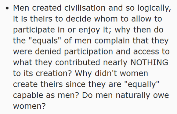 "Men created civilisation and so logically, it is theirs to decide whom to allow to participate in or enjoy it; why then do the ""equals"" of men complain that they were denied participation and access to what they contributed nearly NOTHING to its creation? Why didn't women create theirs since they are ""equally"" capable as men? Do men naturally owe women?"