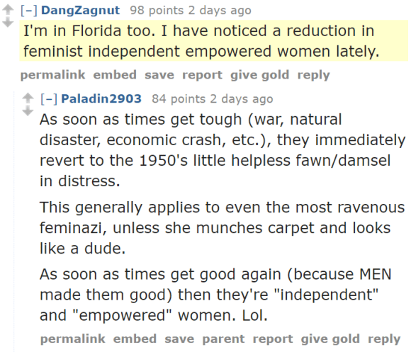 "DangZagnut 98 points 2 days ago I'm in Florida too. I have noticed a reduction in feminist independent empowered women lately. permalinkembedsavereportgive goldreply [–]Paladin2903 84 points 2 days ago As soon as times get tough (war, natural disaster, economic crash, etc.), they immediately revert to the 1950's little helpless fawn/damsel in distress. This generally applies to even the most ravenous feminazi, unless she munches carpet and looks like a dude. As soon as times get good again (because MEN made them good) then they're ""independent"" and ""empowered"" women. Lol."